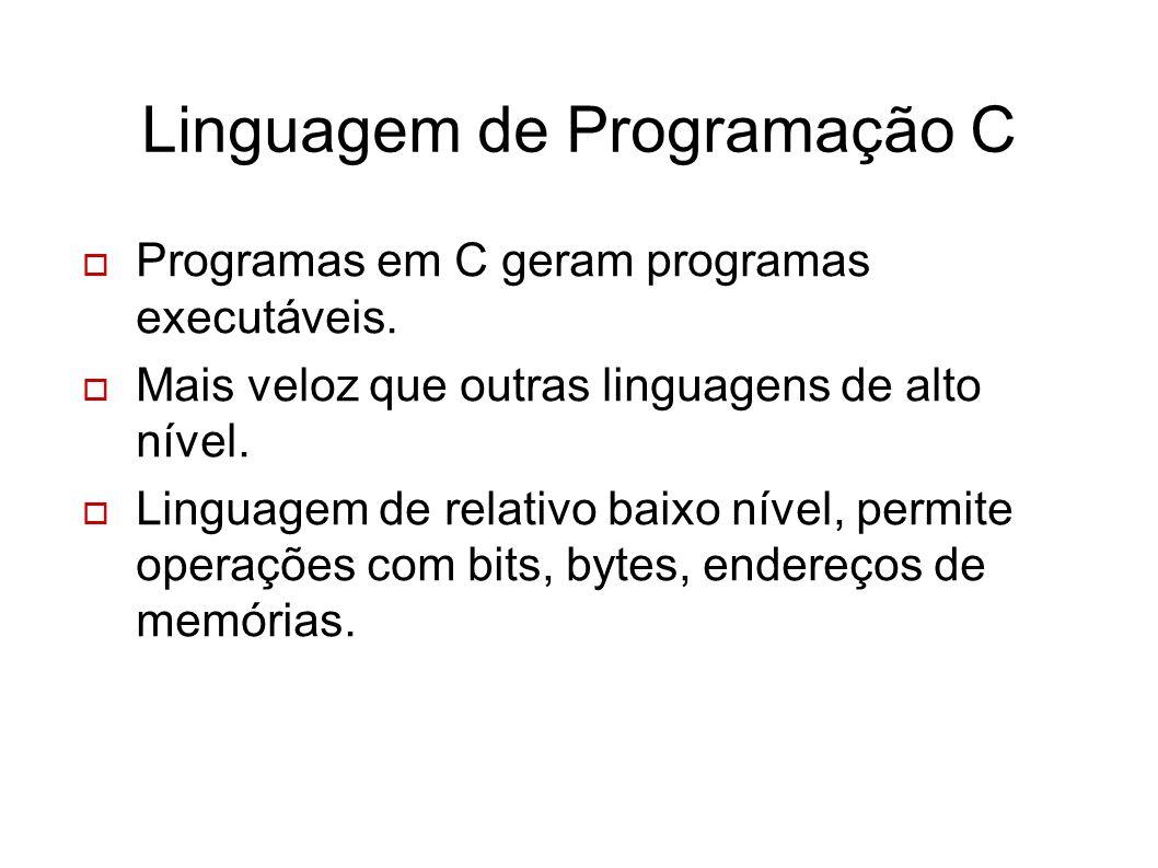 Linguagem de Programação C Programas em C geram programas executáveis. Mais veloz que outras linguagens de alto nível. Linguagem de relativo baixo nív