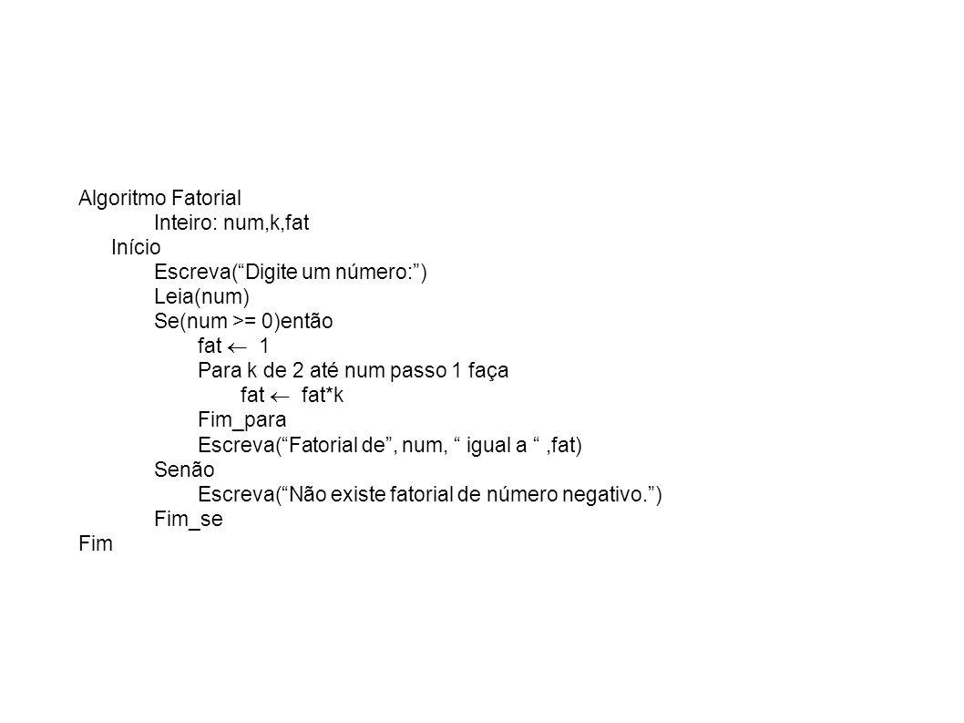 Algoritmo Fatorial Inteiro: num,k,fat Início Escreva(Digite um número:) Leia(num) Se(num >= 0)então fat 1 Para k de 2 até num passo 1 faça fat fat*k F