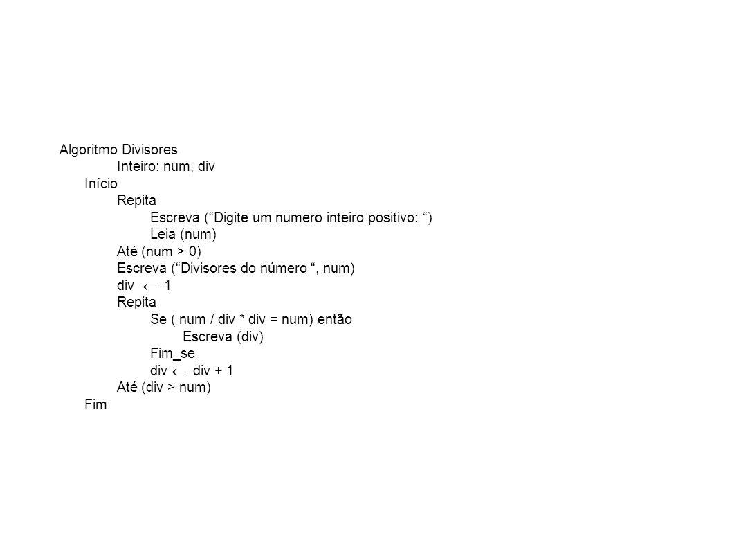 Algoritmo Divisores Inteiro: num, div Início Repita Escreva (Digite um numero inteiro positivo: ) Leia (num) Até (num > 0) Escreva (Divisores do númer