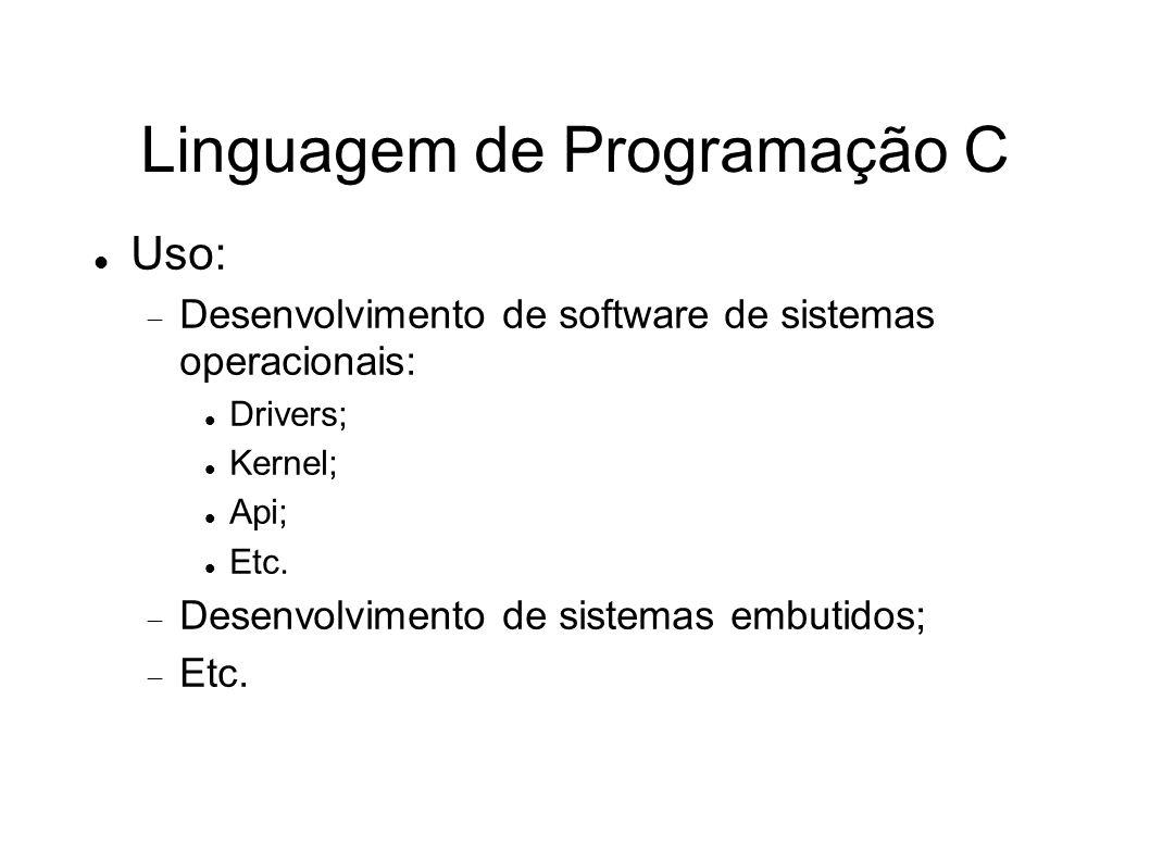 Linguagem de Programação C Uso: Desenvolvimento de software de sistemas operacionais: Drivers; Kernel; Api; Etc. Desenvolvimento de sistemas embutidos