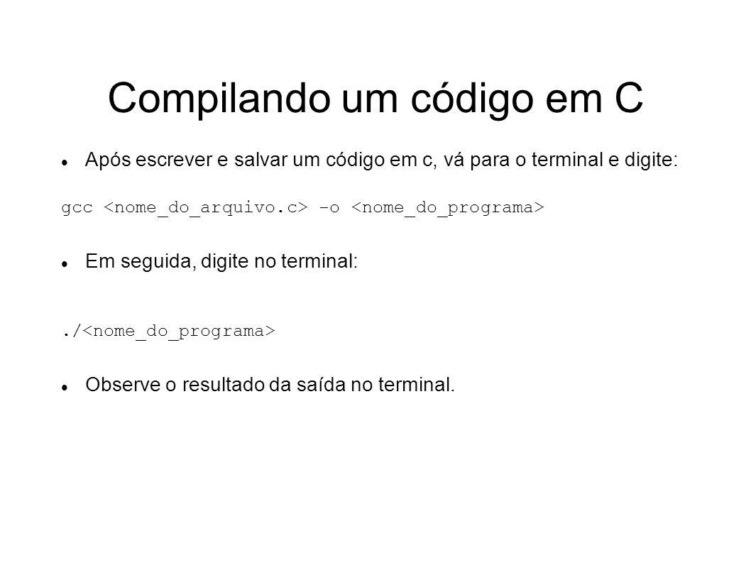 Compilando um código em C Após escrever e salvar um código em c, vá para o terminal e digite: gcc -o Em seguida, digite no terminal:./ Observe o resul