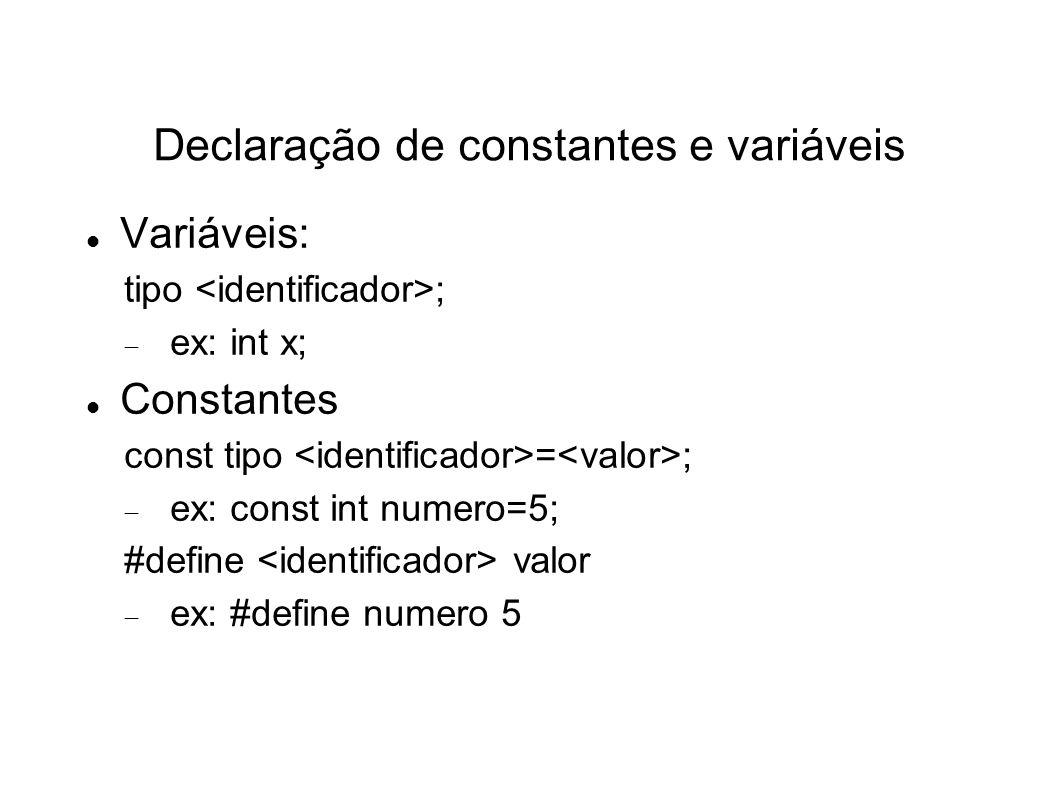 Declaração de constantes e variáveis Variáveis: tipo ; ex: int x; Constantes const tipo = ; ex: const int numero=5; #define valor ex: #define numero 5