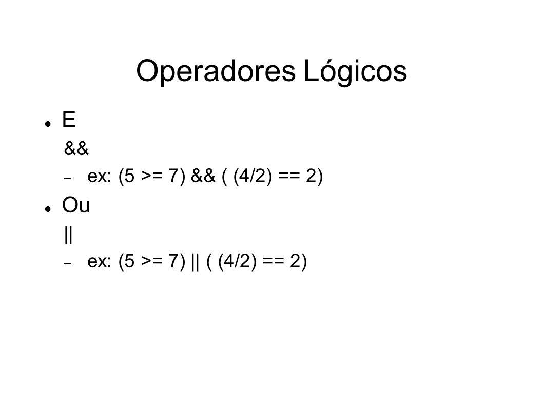 Operadores Lógicos E && ex: (5 >= 7) && ( (4/2) == 2) Ou || ex: (5 >= 7) || ( (4/2) == 2)