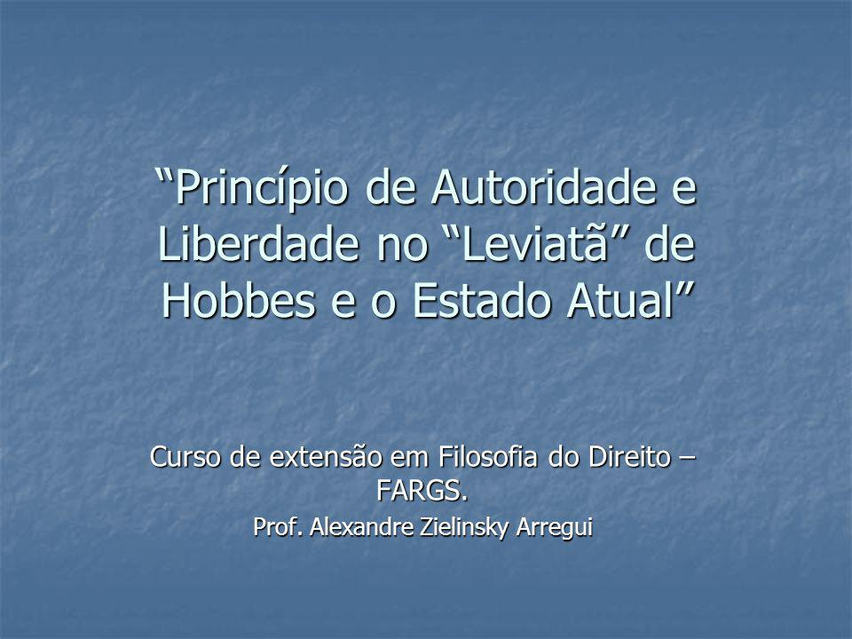 Princípio de Autoridade e Liberdade no Leviatã de Hobbes e o Estado Atual Curso de extensão em Filosofia do Direito – FARGS. Prof. Alexandre Zielinsky