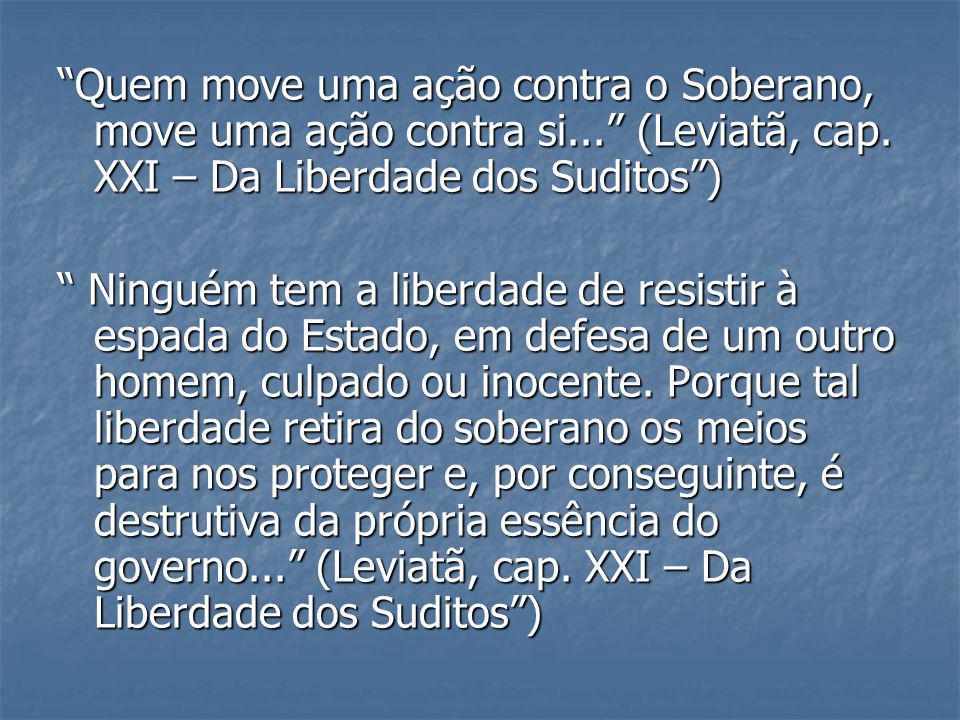 Quem move uma ação contra o Soberano, move uma ação contra si... (Leviatã, cap. XXI – Da Liberdade dos Suditos) Ninguém tem a liberdade de resistir à