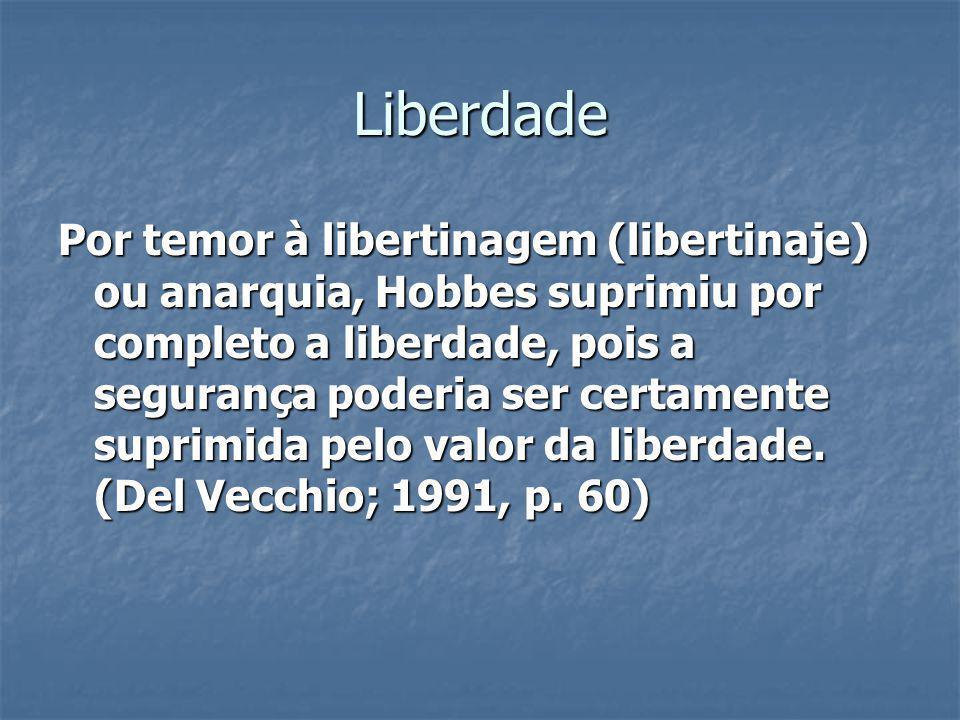 Liberdade Por temor à libertinagem (libertinaje) ou anarquia, Hobbes suprimiu por completo a liberdade, pois a segurança poderia ser certamente suprim