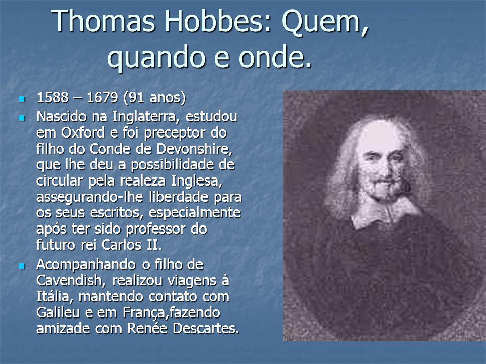 Thomas Hobbes: Quem, quando e onde. 1588 – 1679 (91 anos) 1588 – 1679 (91 anos) Nascido na Inglaterra, estudou em Oxford e foi preceptor do filho do C