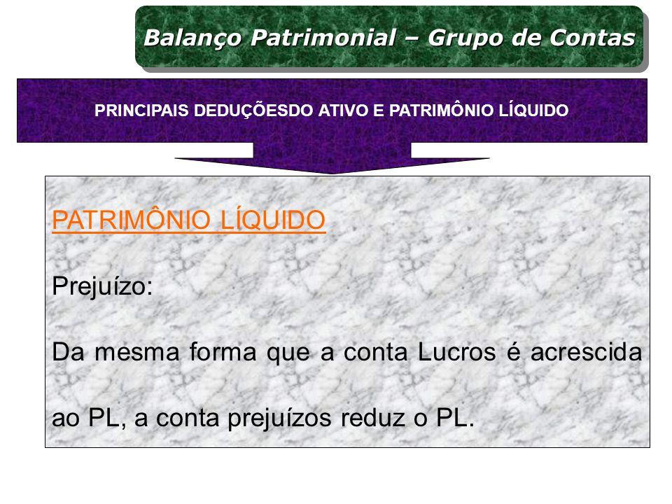 PATRIMÔNIO LÍQUIDO Prejuízo: Da mesma forma que a conta Lucros é acrescida ao PL, a conta prejuízos reduz o PL. PRINCIPAIS DEDUÇÕESDO ATIVO E PATRIMÔN