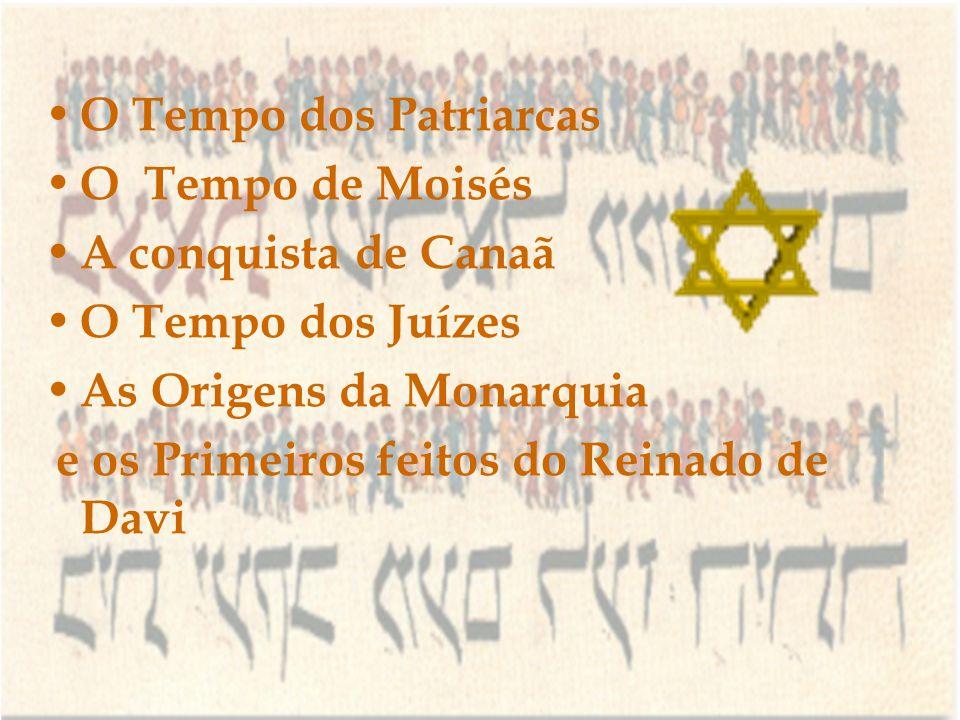 O Tempo dos Patriarcas O Tempo de Moisés A conquista de Canaã O Tempo dos Juízes As Origens da Monarquia e os Primeiros feitos do Reinado de Davi