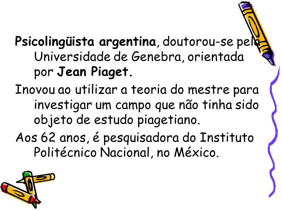 Psicolingüista argentina, doutorou-se pela Universidade de Genebra, orientada por Jean Piaget. Inovou ao utilizar a teoria do mestre para investigar u