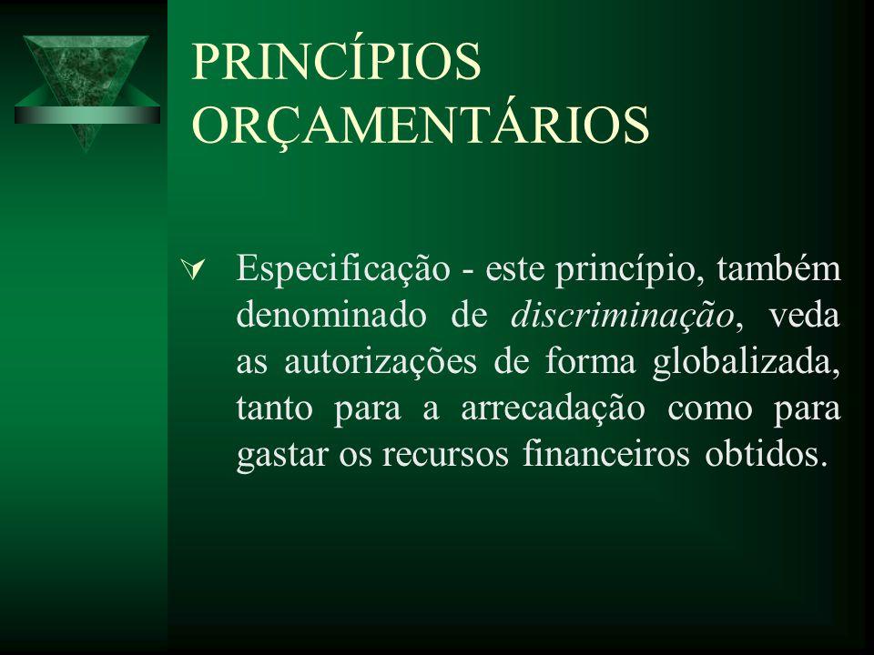 PRINCÍPIOS ORÇAMENTÁRIOS Especificação - este princípio, também denominado de discriminação, veda as autorizações de forma globalizada, tanto para a arrecadação como para gastar os recursos financeiros obtidos.