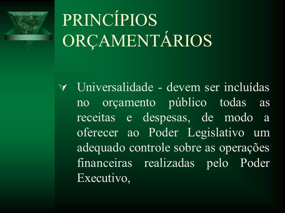 PRINCÍPIOS ORÇAMENTÁRIOS Universalidade - devem ser incluídas no orçamento público todas as receitas e despesas, de modo a oferecer ao Poder Legislativo um adequado controle sobre as operações financeiras realizadas pelo Poder Executivo,