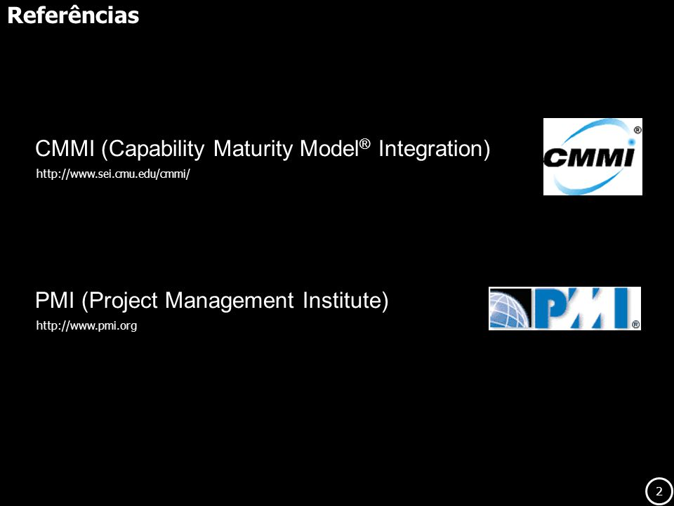 2 Referências http://www.sei.cmu.edu/cmmi/ CMMI (Capability Maturity Model ® Integration) http://www.pmi.org PMI (Project Management Institute)