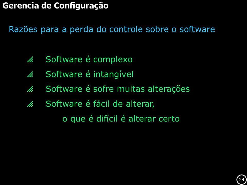 24 Gerencia de Configuração Software é complexo Software é intangível Software é sofre muitas alterações Software é fácil de alterar, o que é difícil