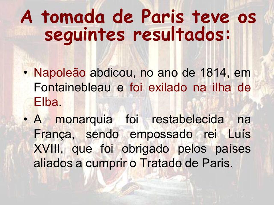 A tomada de Paris teve os seguintes resultados: Napoleão abdicou, no ano de 1814, em Fontainebleau e foi exilado na ilha de Elba. A monarquia foi rest