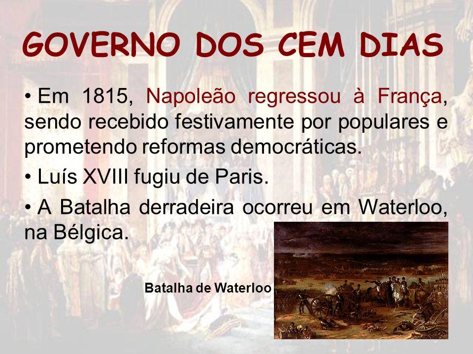 GOVERNO DOS CEM DIAS Em 1815, Napoleão regressou à França, sendo recebido festivamente por populares e prometendo reformas democráticas. Luís XVIII fu