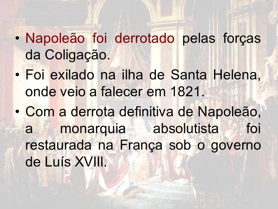 Napoleão foi derrotado pelas forças da Coligação. Foi exilado na ilha de Santa Helena, onde veio a falecer em 1821. Com a derrota definitiva de Napole