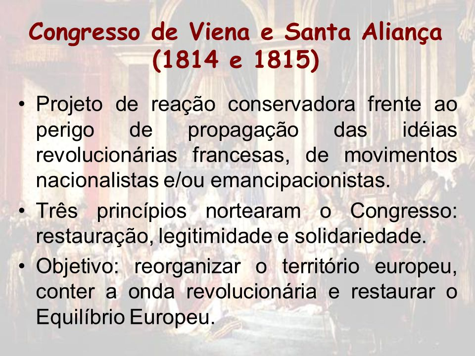 Congresso de Viena e Santa Aliança (1814 e 1815) Projeto de reação conservadora frente ao perigo de propagação das idéias revolucionárias francesas, d