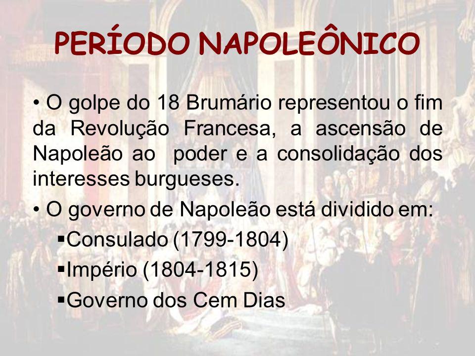 PERÍODO NAPOLEÔNICO O golpe do 18 Brumário representou o fim da Revolução Francesa, a ascensão de Napoleão ao poder e a consolidação dos interesses bu