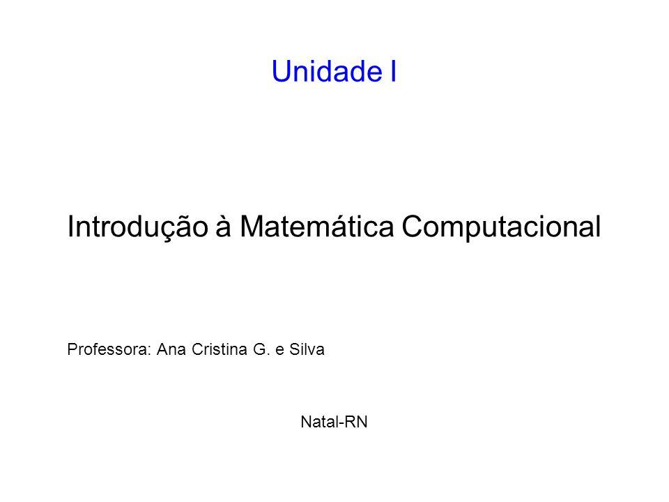 Unidade I Professora: Ana Cristina G. e Silva Natal-RN Introdução à Matemática Computacional