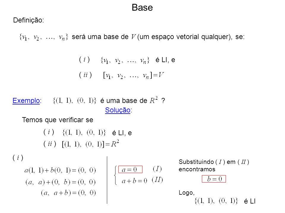 Base Definição: será uma base de V (um espaço vetorial qualquer), se: ( i ) é LI, e ( ii ) Temos que verificar se é LI, e ( i ) ( ii ) Solução: Exempl
