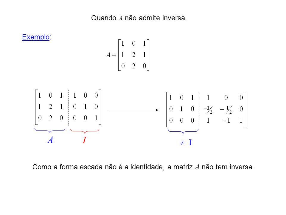 Quando A não admite inversa. A I Como a forma escada não é a identidade, a matriz A não tem inversa. I Exemplo: