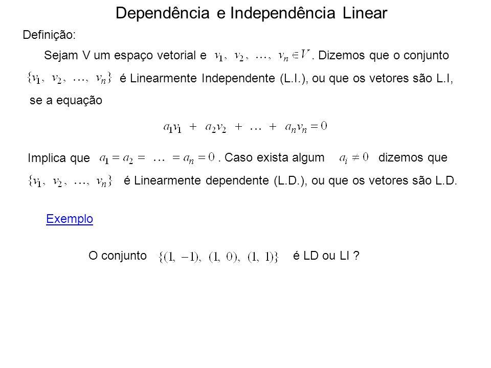 Dependência e Independência Linear Definição: Sejam V um espaço vetorial e. Dizemos que o conjunto é Linearmente Independente (L.I.), ou que os vetore