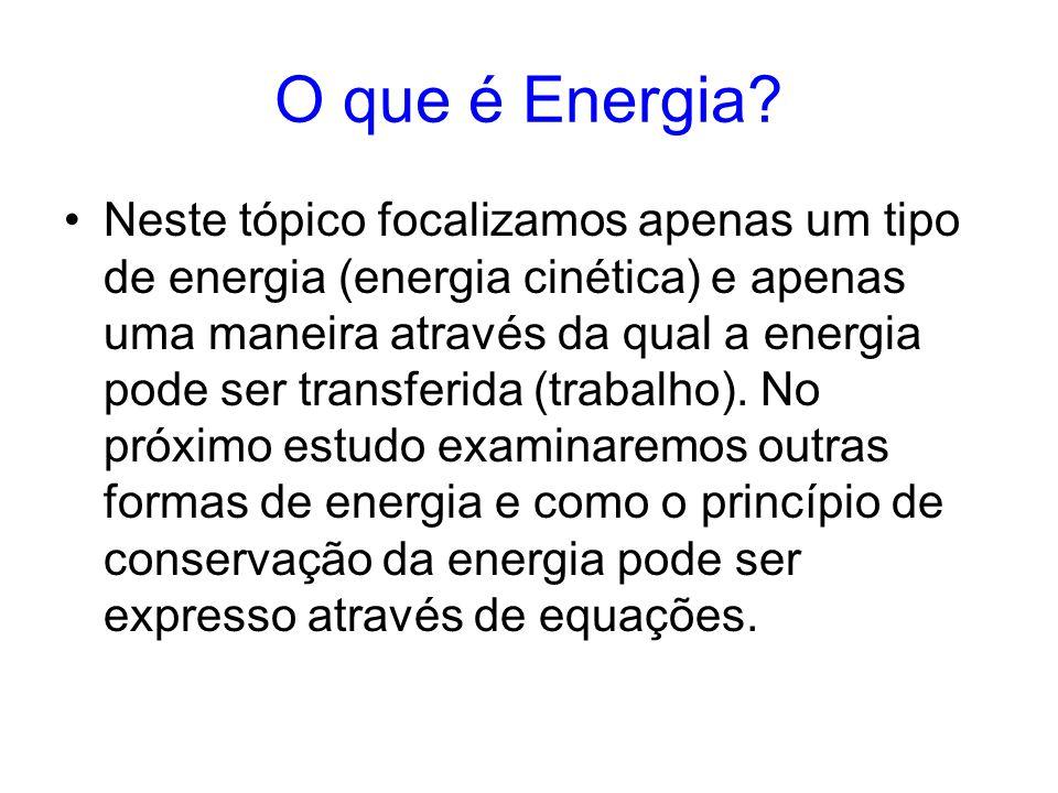 O que é Energia? Neste tópico focalizamos apenas um tipo de energia (energia cinética) e apenas uma maneira através da qual a energia pode ser transfe