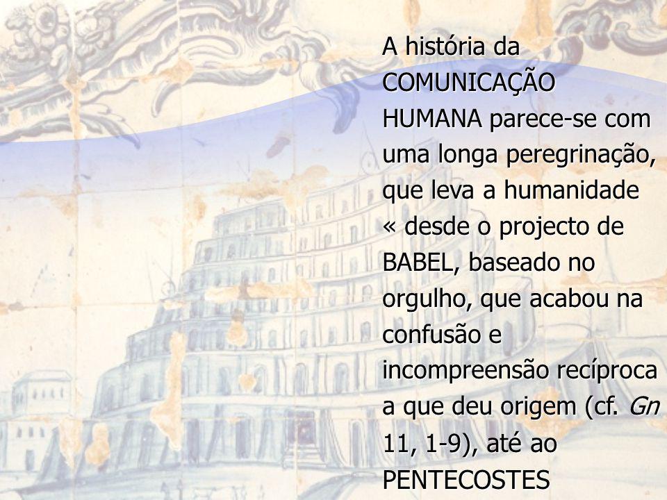 A história da COMUNICAÇÃO HUMANA parece-se com uma longa peregrinação, que leva a humanidade « desde o projecto de BABEL, baseado no orgulho, que acab