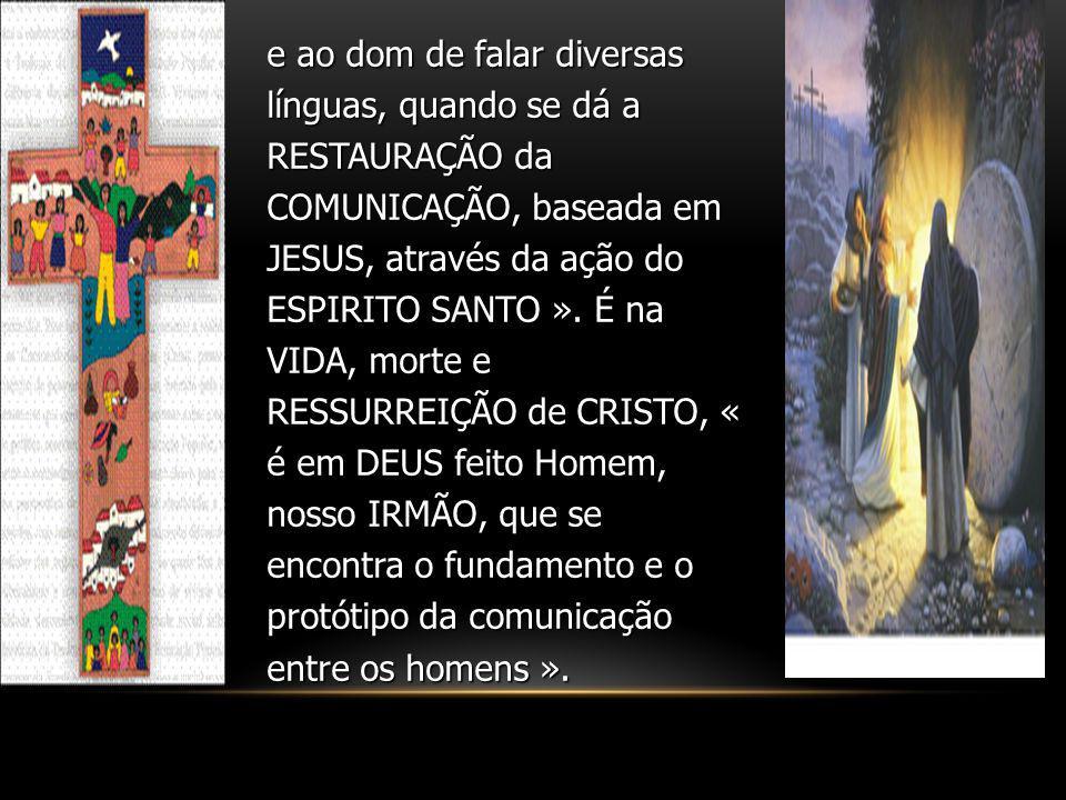 e ao dom de falar diversas línguas, quando se dá a RESTAURAÇÃO da COMUNICAÇÃO, baseada em JESUS, através da ação do ESPIRITO SANTO ». É na VIDA, morte