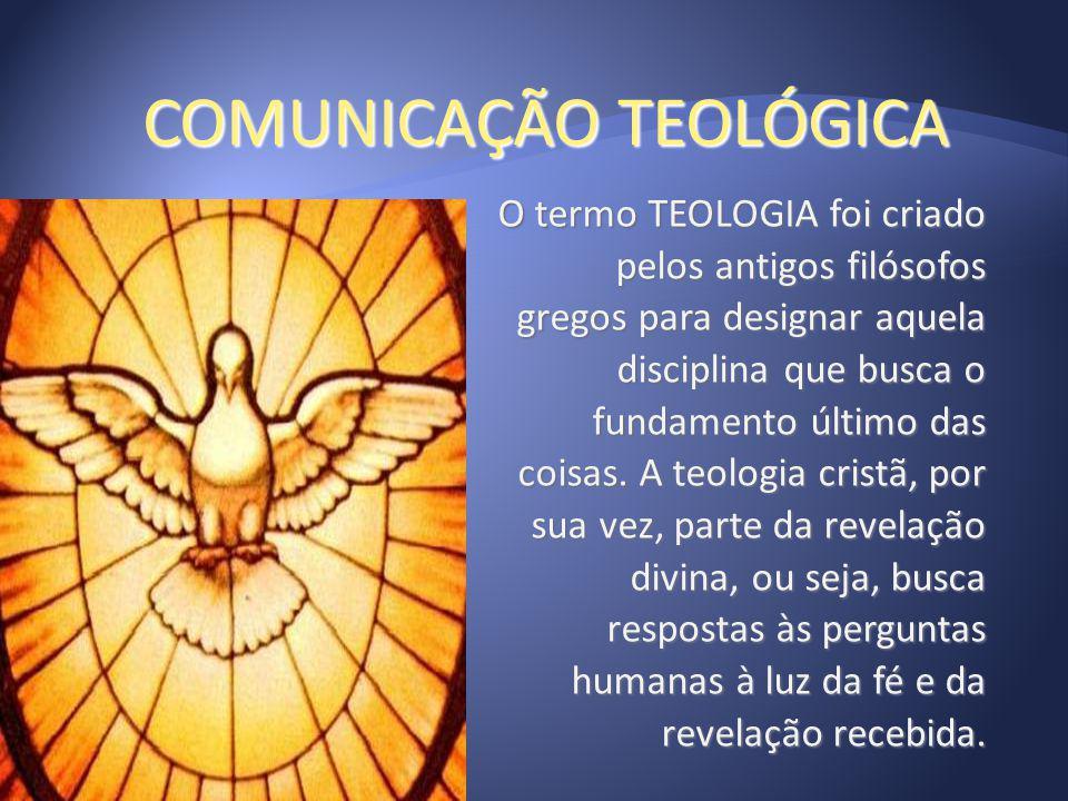 COMUNICAÇÃO TEOLÓGICA O termo TEOLOGIA foi criado pelos antigos filósofos gregos para designar aquela disciplina que busca o fundamento último das coi