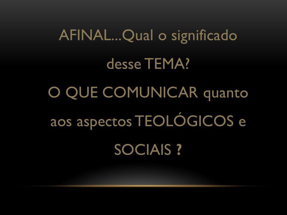 AFINAL...Qual o significado desse TEMA? O QUE COMUNICAR quanto aos aspectos TEOLÓGICOS e SOCIAIS ?