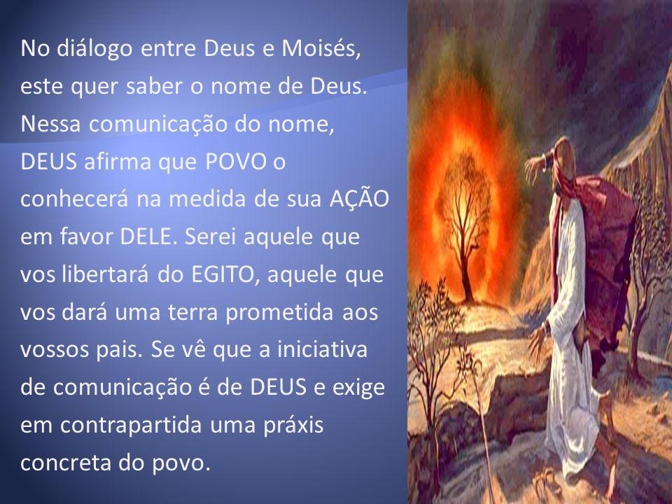 No diálogo entre Deus e Moisés, este quer saber o nome de Deus. Nessa comunicação do nome, DEUS afirma que POVO o conhecerá na medida de sua AÇÃO em f