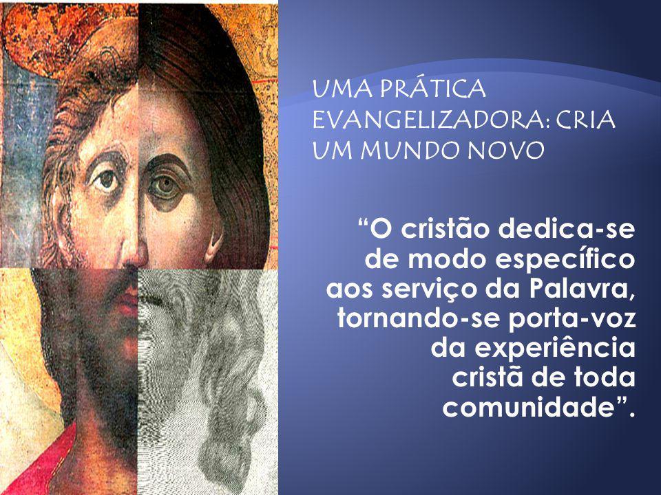 UMA PRÁTICA EVANGELIZADORA: CRIA UM MUNDO NOVO O cristão dedica-se de modo específico aos serviço da Palavra, tornando-se porta-voz da experiência cri