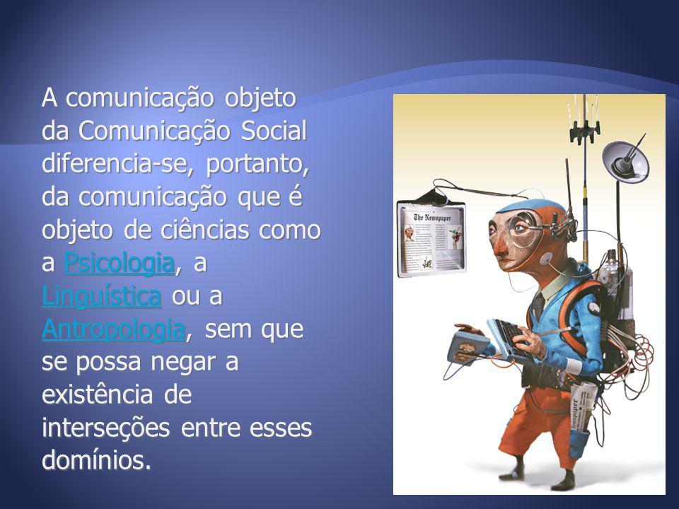 A comunicação objeto da Comunicação Social diferencia-se, portanto, da comunicação que é objeto de ciências como a Psicologia, a Linguística ou a Antr