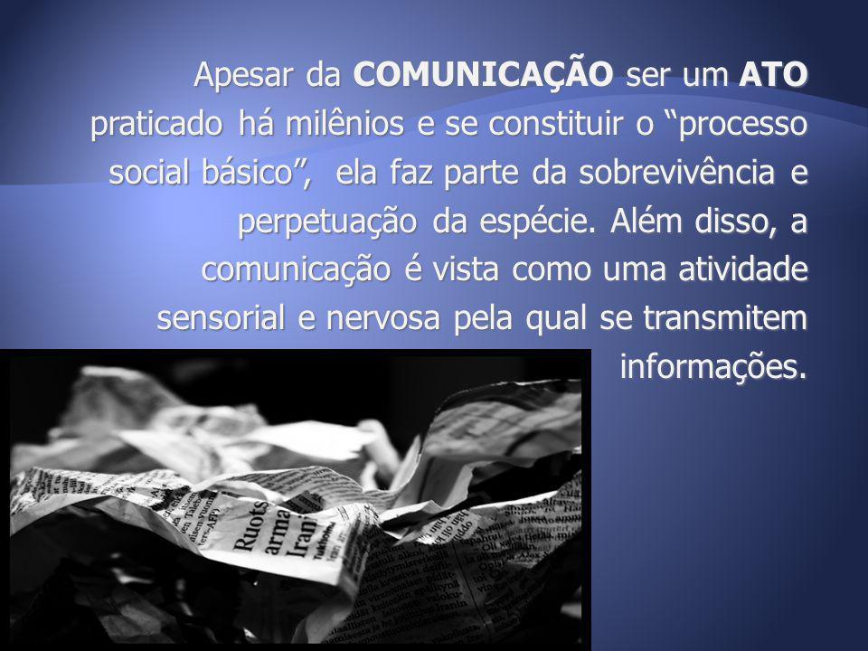Apesar da COMUNICAÇÃO ser um ATO praticado há milênios e se constituir o processo social básico, ela faz parte da sobrevivência e perpetuação da espéc