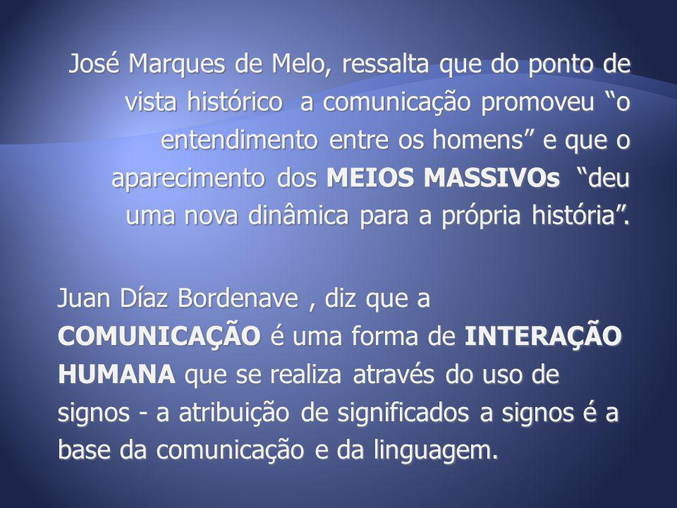 José Marques de Melo, ressalta que do ponto de vista histórico a comunicação promoveu o entendimento entre os homens e que o aparecimento dos MEIOS MA