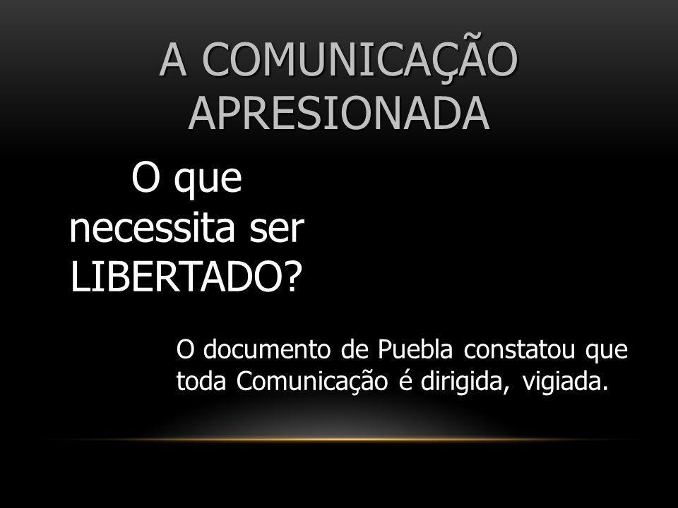 A COMUNICAÇÃO APRESIONADA O que necessita ser LIBERTADO? O documento de Puebla constatou que toda Comunicação é dirigida, vigiada.