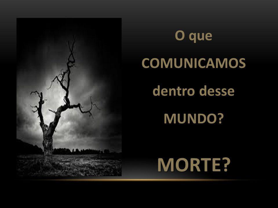 O que COMUNICAMOS dentro desse MUNDO?MORTE?