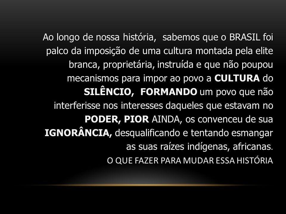 Ao longo de nossa história, sabemos que o BRASIL foi palco da imposição de uma cultura montada pela elite branca, proprietária, instruída e que não po