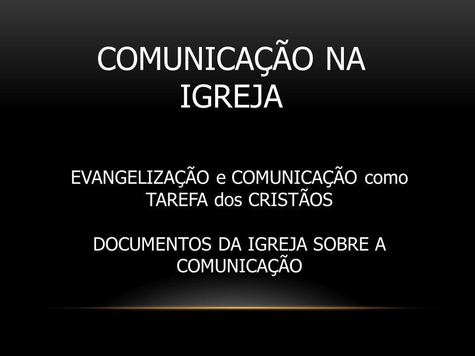COMUNICAÇÃO NA IGREJA EVANGELIZAÇÃO e COMUNICAÇÃO como TAREFA dos CRISTÃOS DOCUMENTOS DA IGREJA SOBRE A COMUNICAÇÃO