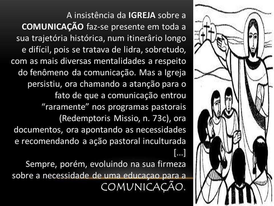IGREJA A insistência da IGREJA sobre a COMUNICAÇÃO faz-se presente em toda a sua trajetória histórica, num itinerârio longo e difícil, pois se tratava
