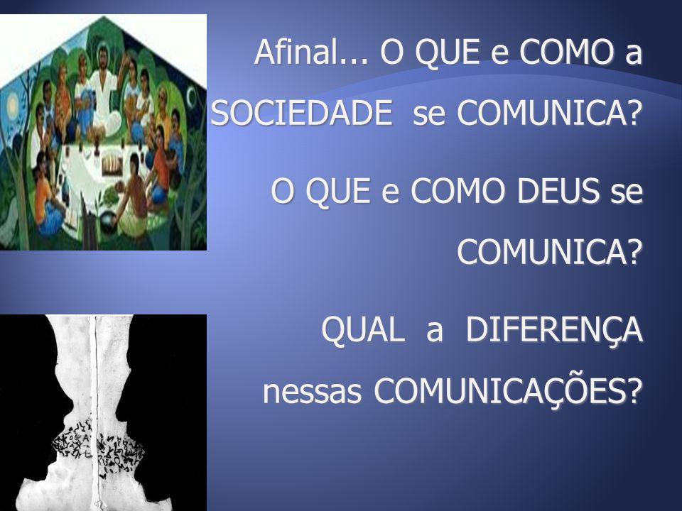 Afinal... O QUE e COMO a SOCIEDADE se COMUNICA? O QUE e COMO DEUS se COMUNICA? QUAL a DIFERENÇA nessas COMUNICAÇÕES?