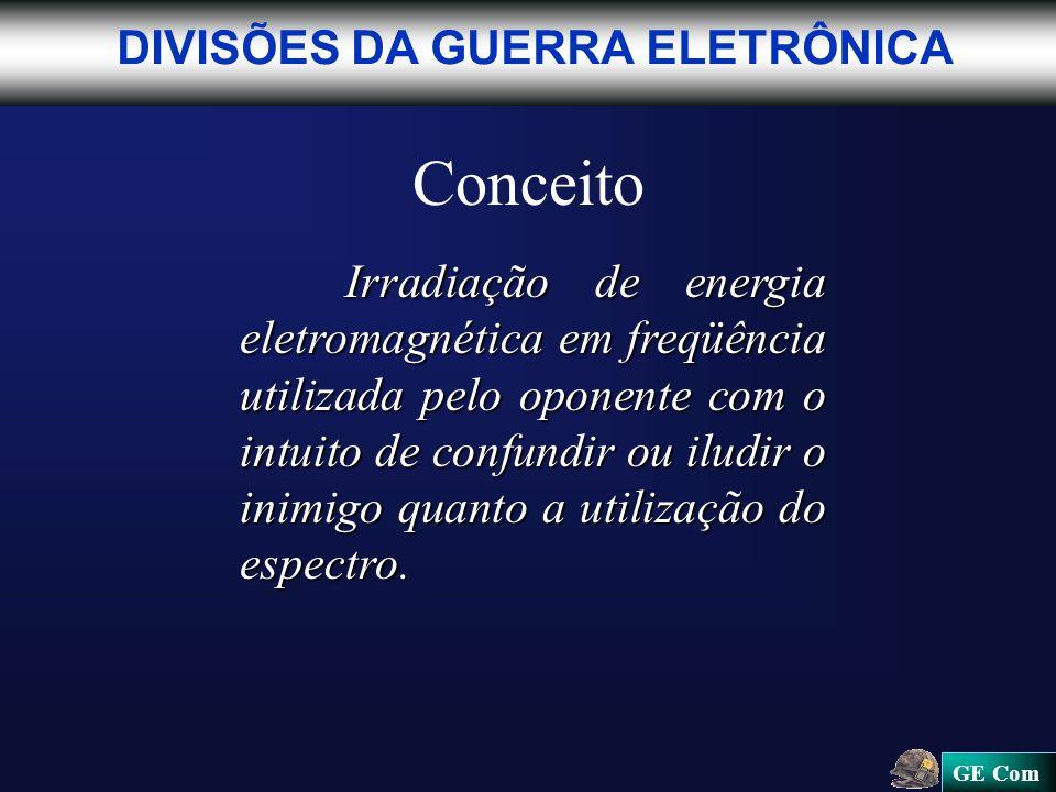 GE Com Conceito Irradiação de energia eletromagnética em freqüência utilizada pelo oponente com o intuito de confundir ou iludir o inimigo quanto a utilização do espectro.