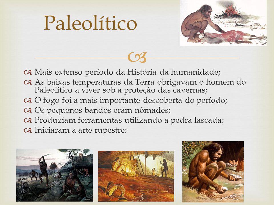 Mais extenso período da História da humanidade; As baixas temperaturas da Terra obrigavam o homem do Paleolítico a viver sob a proteção das cavernas; O fogo foi a mais importante descoberta do período; Os pequenos bandos eram nômades; Produziam ferramentas utilizando a pedra lascada; Iniciaram a arte rupestre; Paleolítico