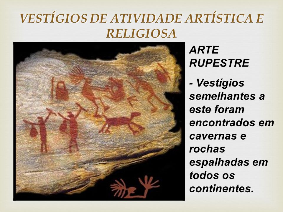 VESTÍGIOS DE ATIVIDADE ARTÍSTICA E RELIGIOSA ARTE RUPESTRE - Vestígios semelhantes a este foram encontrados em cavernas e rochas espalhadas em todos os continentes.