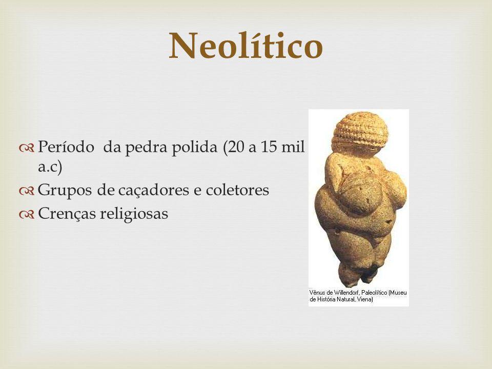 Neolítico Período da pedra polida (20 a 15 mil a.c) Grupos de caçadores e coletores Crenças religiosas
