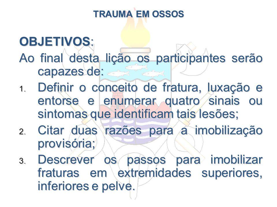 TRAUMA EM OSSOS OBJETIVOS: Ao final desta lição os participantes serão capazes de: 1. Definir o conceito de fratura, luxação e entorse e enumerar quat