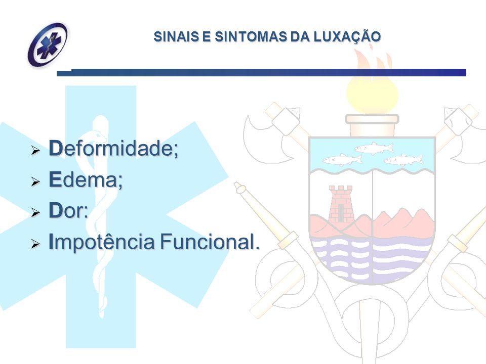 SINAIS E SINTOMAS DA LUXAÇÃO Deformidade; Deformidade; Edema; Edema; Dor: Dor: Impotência Funcional. Impotência Funcional.