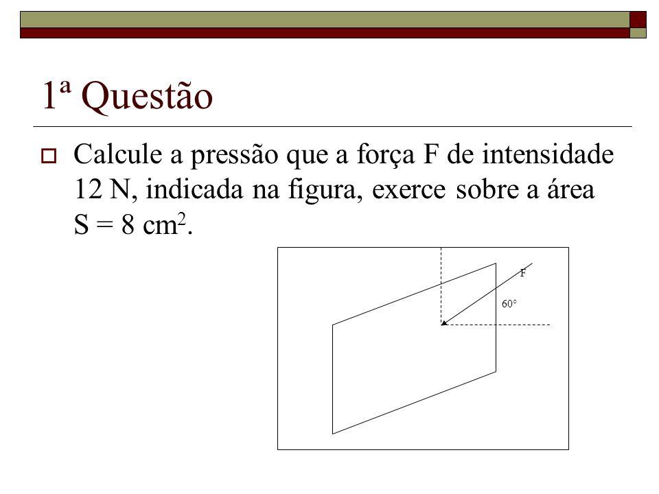 1ª Questão Calcule a pressão que a força F de intensidade 12 N, indicada na figura, exerce sobre a área S = 8 cm 2. F 60°